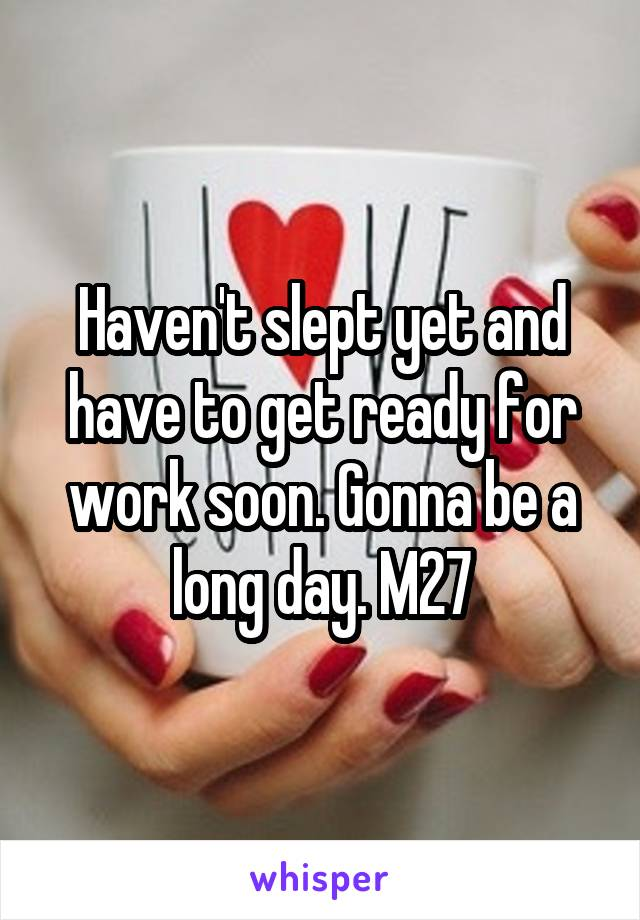 Haven't slept yet and have to get ready for work soon. Gonna be a long day. M27