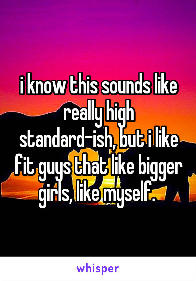 i know this sounds like really high standard-ish, but i like fit guys that like bigger girls, like myself.