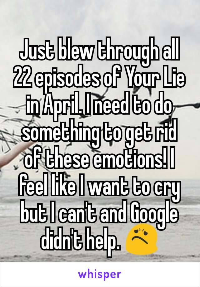 Just blew through all 22 episodes of Your Lie in April. I need to do something to get rid of these emotions! I feel like I want to cry but I can't and Google didn't help. 😟