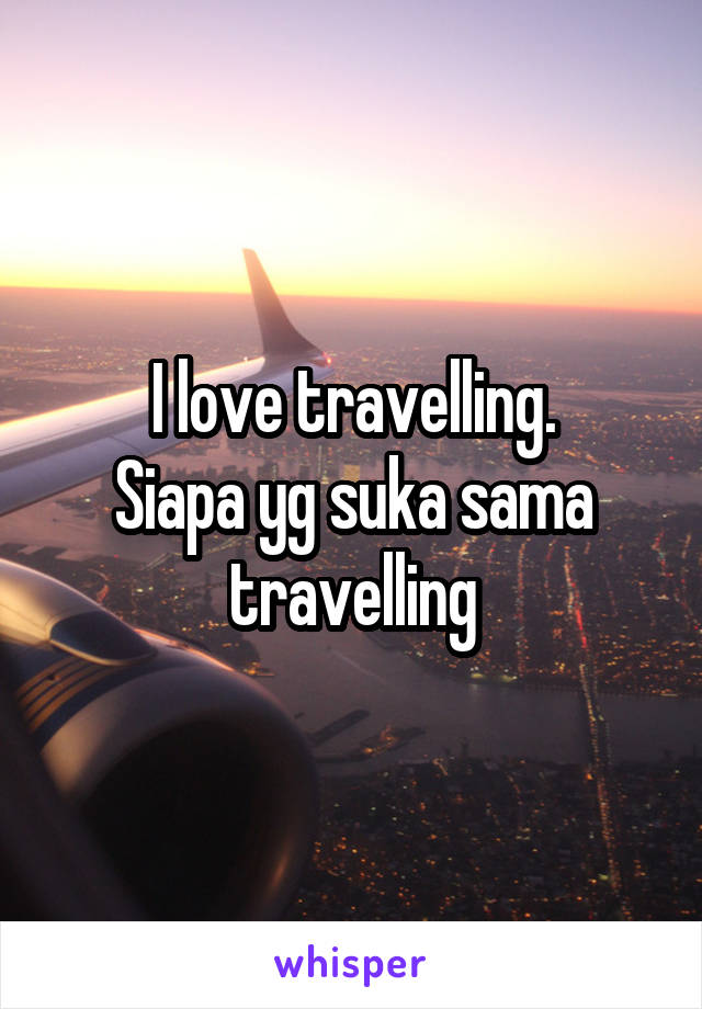 I love travelling. Siapa yg suka sama travelling