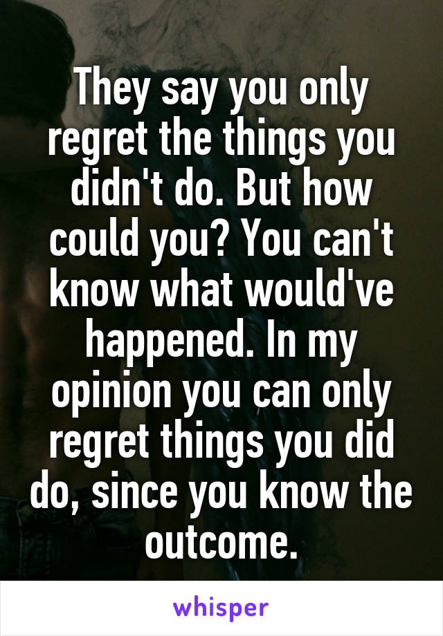 They say you only regret the things you didn't do. But how could you? You can't know what would've happened. In my opinion you can only regret things you did do, since you know the outcome.