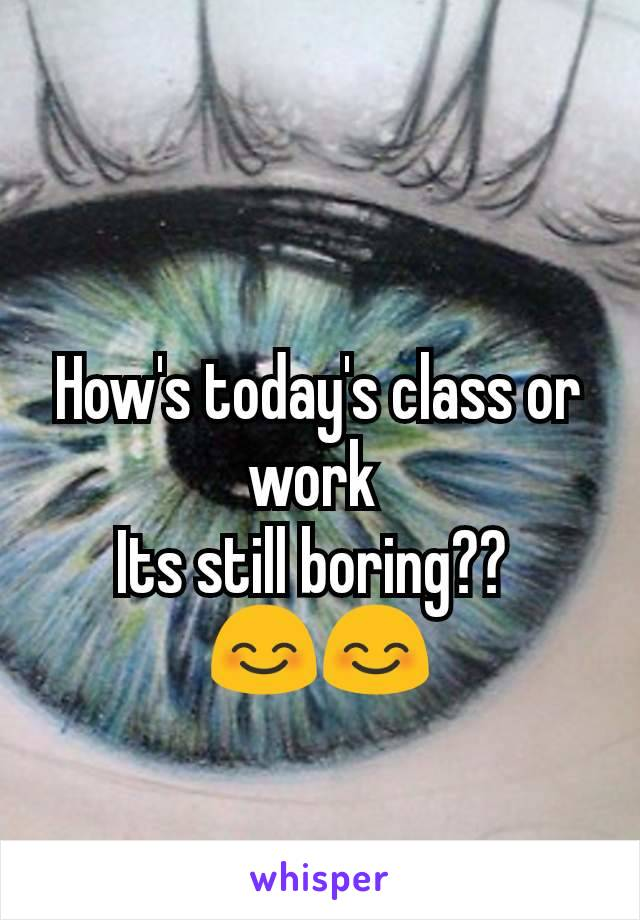 How's today's class or work  Its still boring??  😊😊