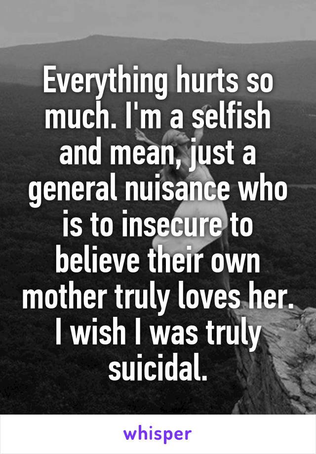 Everything hurts so much. I'm a selfish and mean, just a general nuisance who is to insecure to believe their own mother truly loves her. I wish I was truly suicidal.