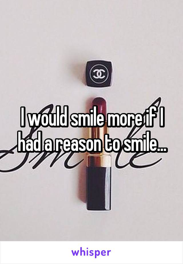 I would smile more if I had a reason to smile...
