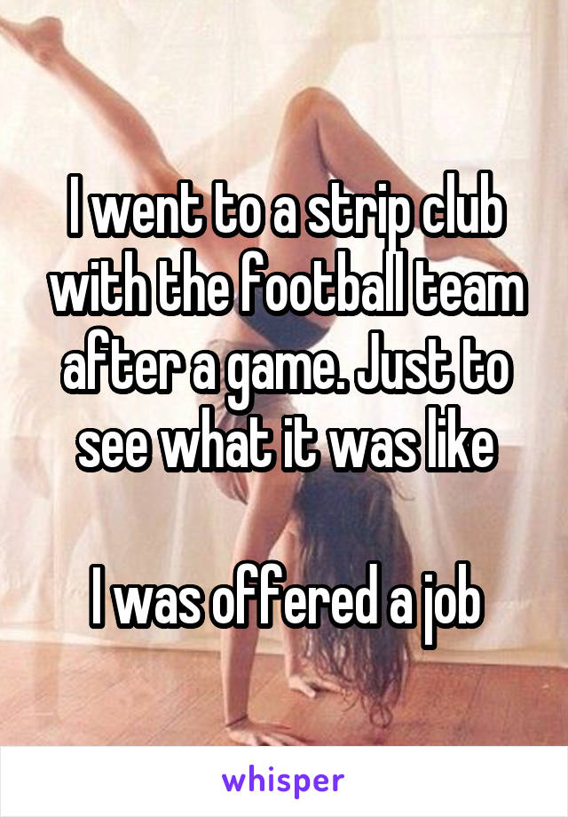 I went to a strip club with the football team after a game. Just to see what it was like  I was offered a job