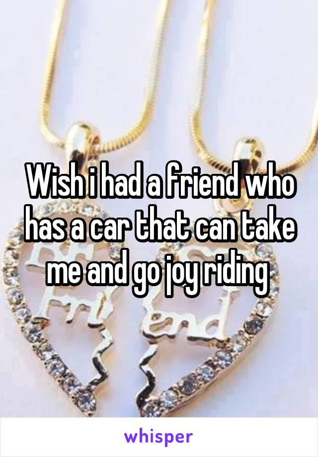 Wish i had a friend who has a car that can take me and go joy riding