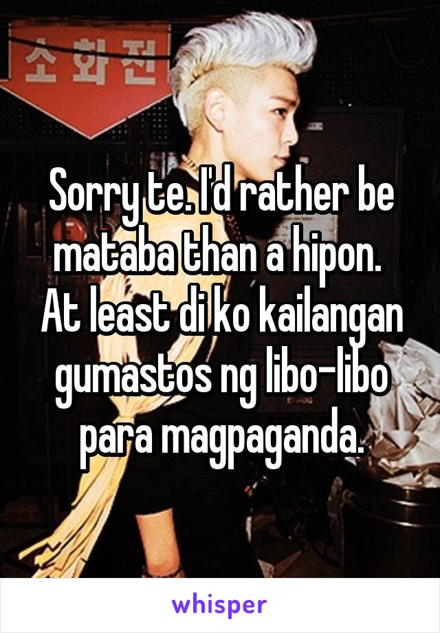 Sorry te. I'd rather be mataba than a hipon.  At least di ko kailangan gumastos ng libo-libo para magpaganda.