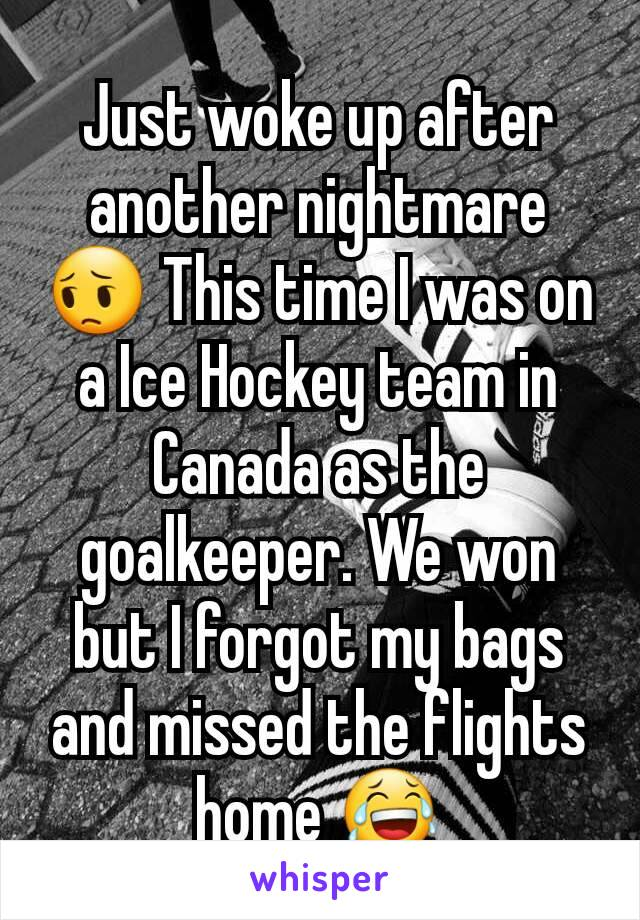 Just woke up after another nightmare 😔 This time I was on a Ice Hockey team in Canada as the goalkeeper. We won but I forgot my bags and missed the flights home 😂