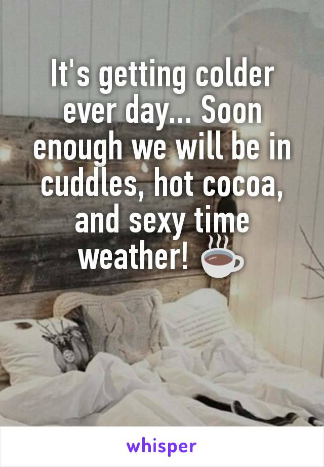 It's getting colder ever day... Soon enough we will be in cuddles, hot cocoa, and sexy time weather! ☕