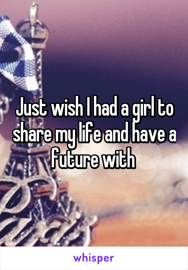 Just wish I had a girl to share my life and have a future with
