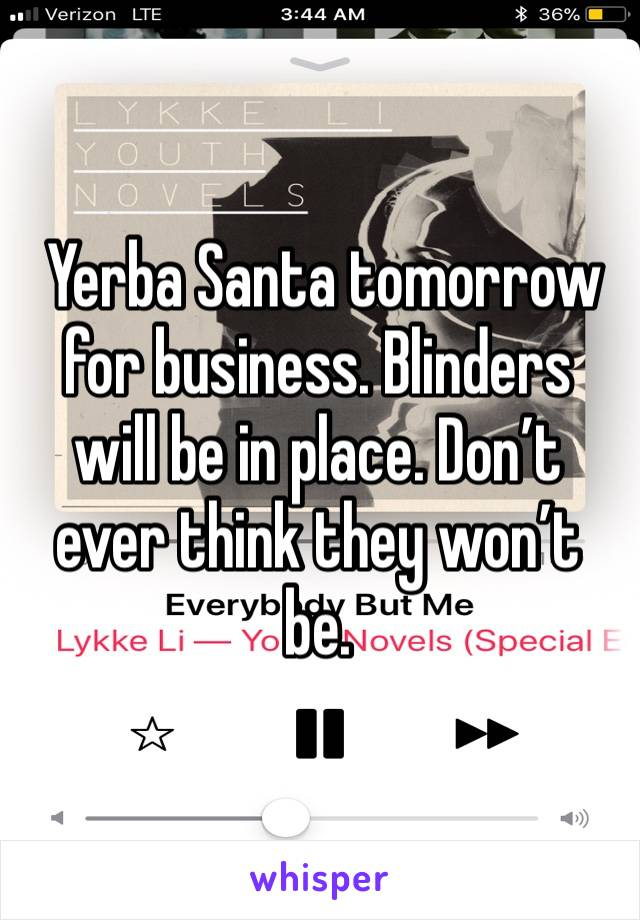 Yerba Santa tomorrow for business. Blinders will be in place. Don't ever think they won't be.