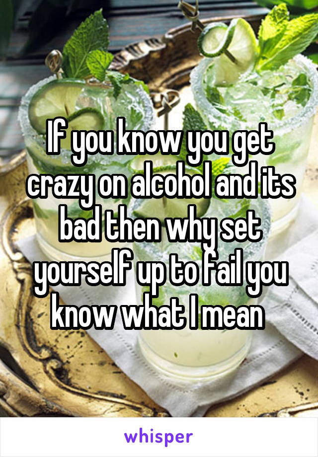 If you know you get crazy on alcohol and its bad then why set yourself up to fail you know what I mean