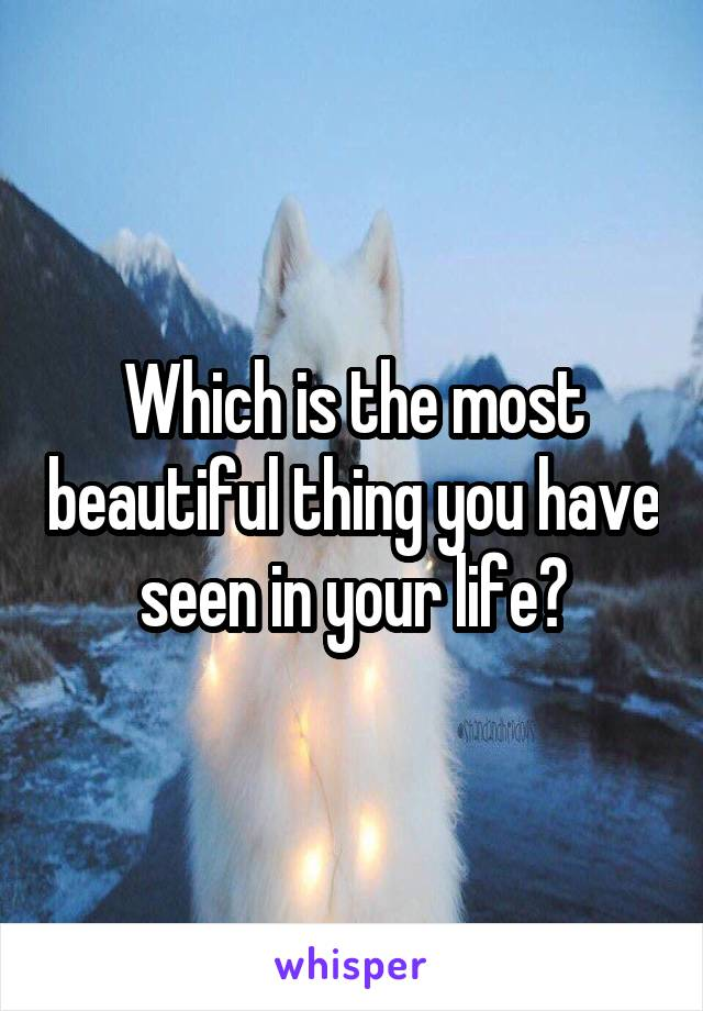 Which is the most beautiful thing you have seen in your life?