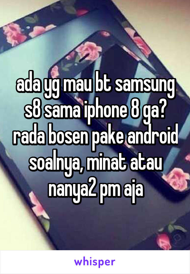 ada yg mau bt samsung s8 sama iphone 8 ga? rada bosen pake android soalnya, minat atau nanya2 pm aja