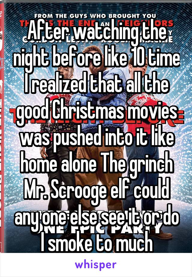 After watching the night before like 10 time I realized that all the good Christmas movies was pushed into it like home alone The grinch Mr. Scrooge elf could any one else see it or do I smoke to much