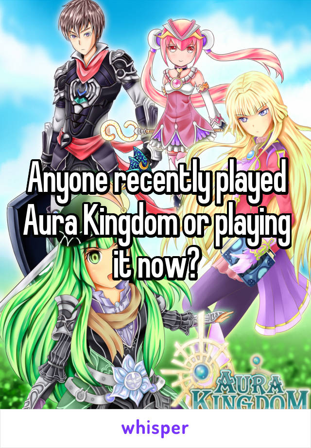 Anyone recently played Aura Kingdom or playing it now?