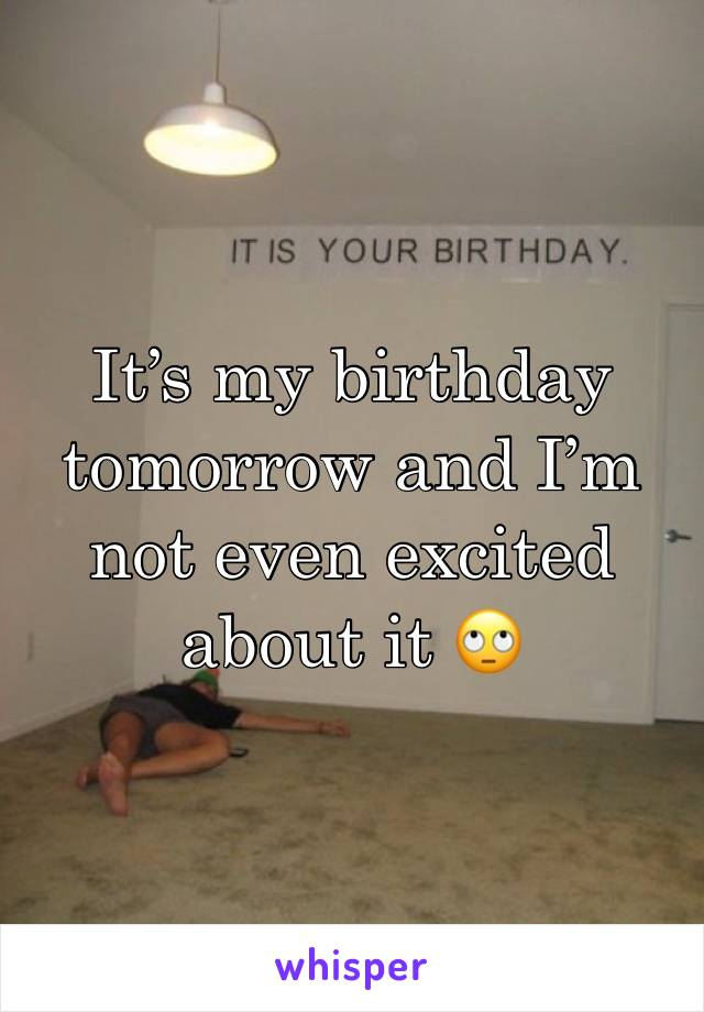 It's my birthday tomorrow and I'm not even excited about it 🙄