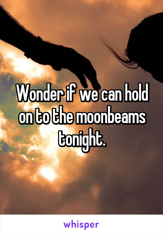 Wonder if we can hold on to the moonbeams tonight.