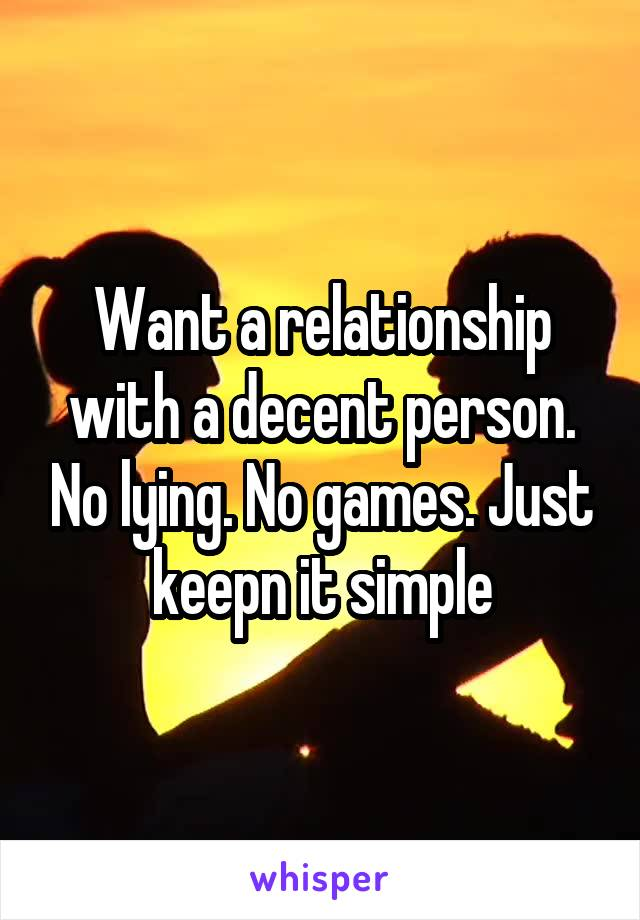 Want a relationship with a decent person. No lying. No games. Just keepn it simple