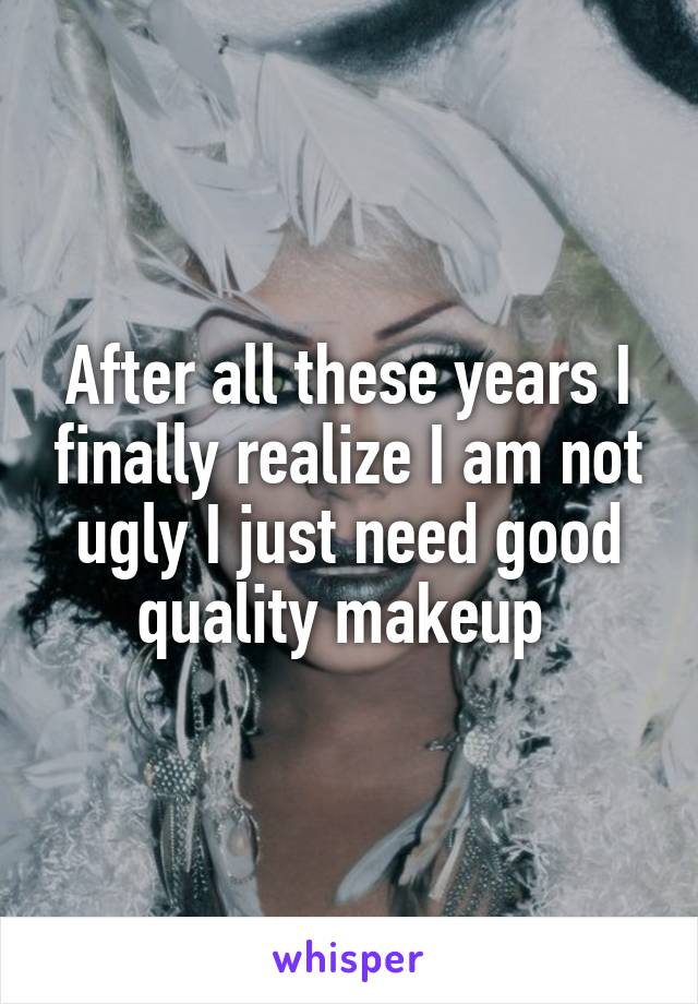 After all these years I finally realize I am not ugly I just need good quality makeup