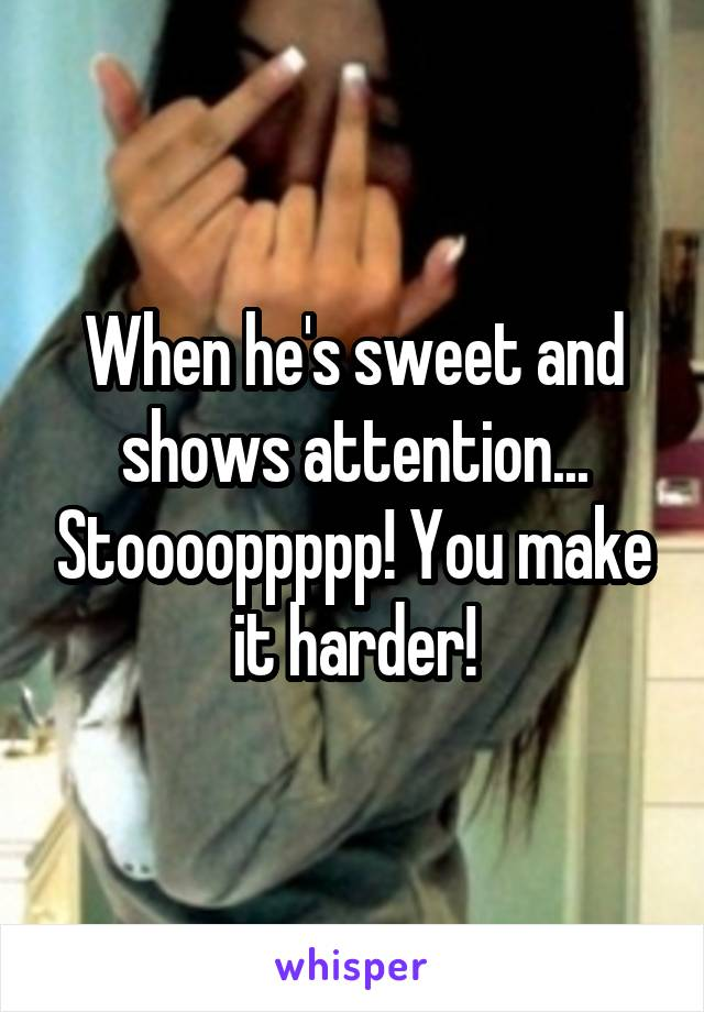 When he's sweet and shows attention... Stooooppppp! You make it harder!