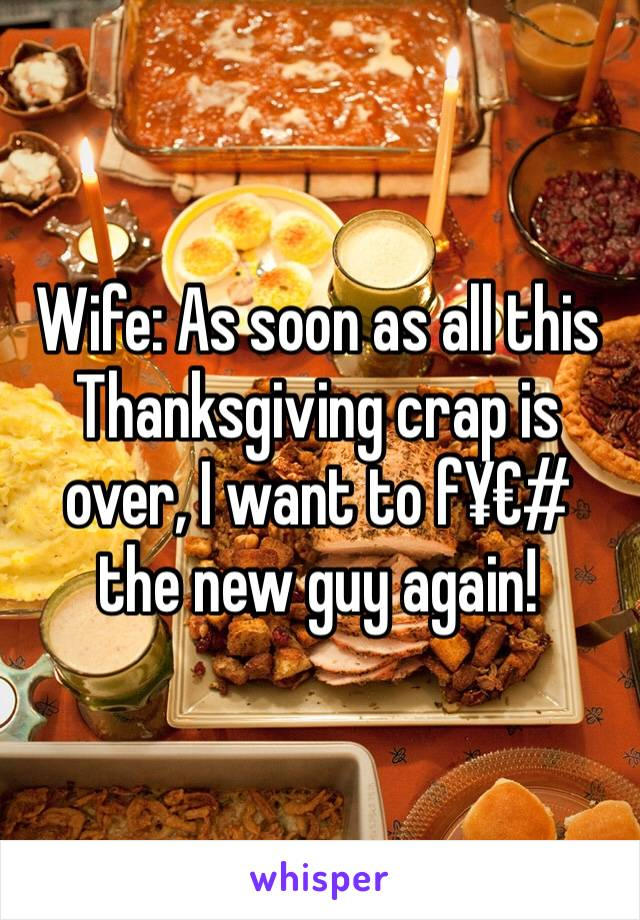 Wife: As soon as all this Thanksgiving crap is over, I want to f¥€# the new guy again!
