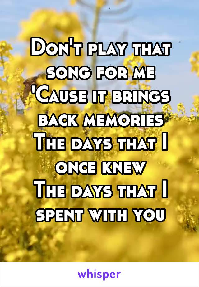 Don't play that song for me 'Cause it brings back memories The days that I once knew The days that I spent with you