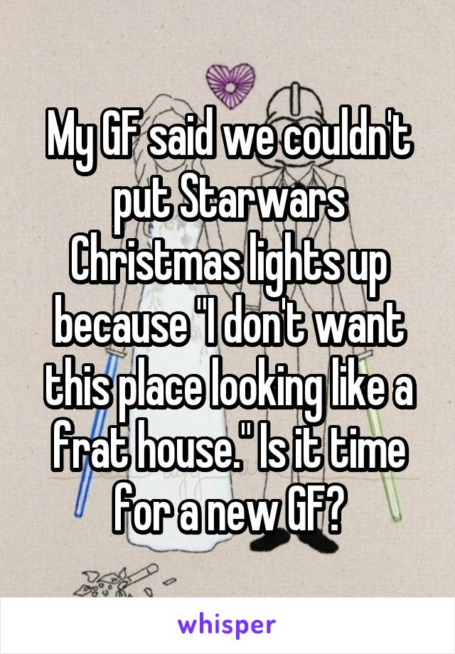 """My GF said we couldn't put Starwars Christmas lights up because """"I don't want this place looking like a frat house."""" Is it time for a new GF?"""