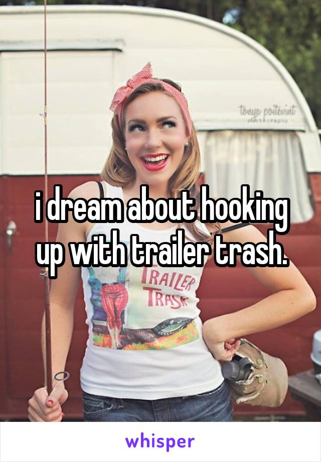 i dream about hooking up with trailer trash.