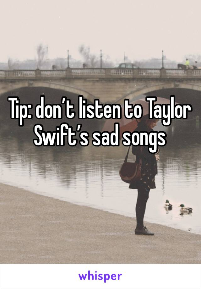 Tip: don't listen to Taylor Swift's sad songs
