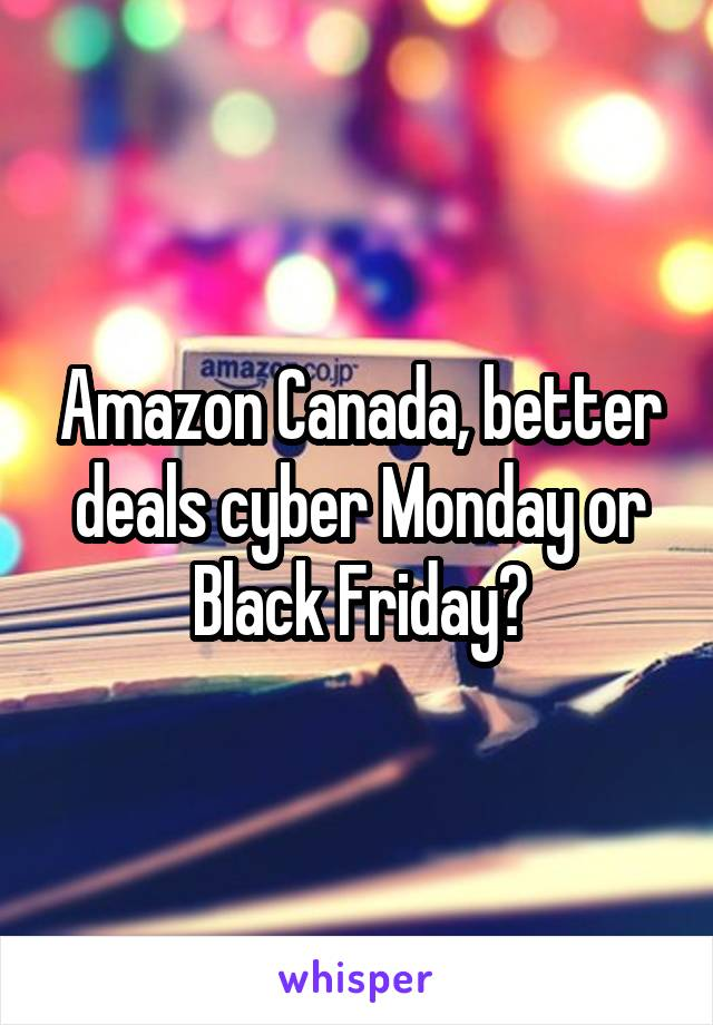 Amazon Canada, better deals cyber Monday or Black Friday?