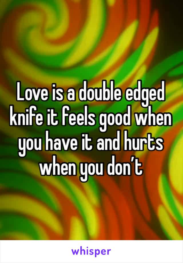 Love is a double edged knife it feels good when you have it and hurts when you don't