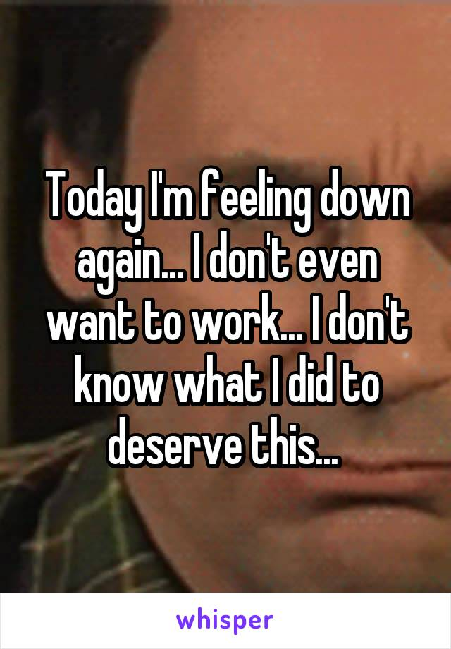 Today I'm feeling down again... I don't even want to work... I don't know what I did to deserve this...