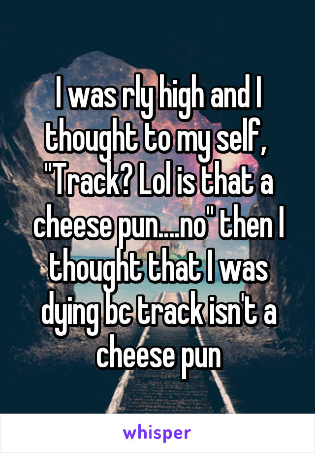 """I was rly high and I thought to my self,  """"Track? Lol is that a cheese pun....no"""" then I thought that I was dying bc track isn't a cheese pun"""