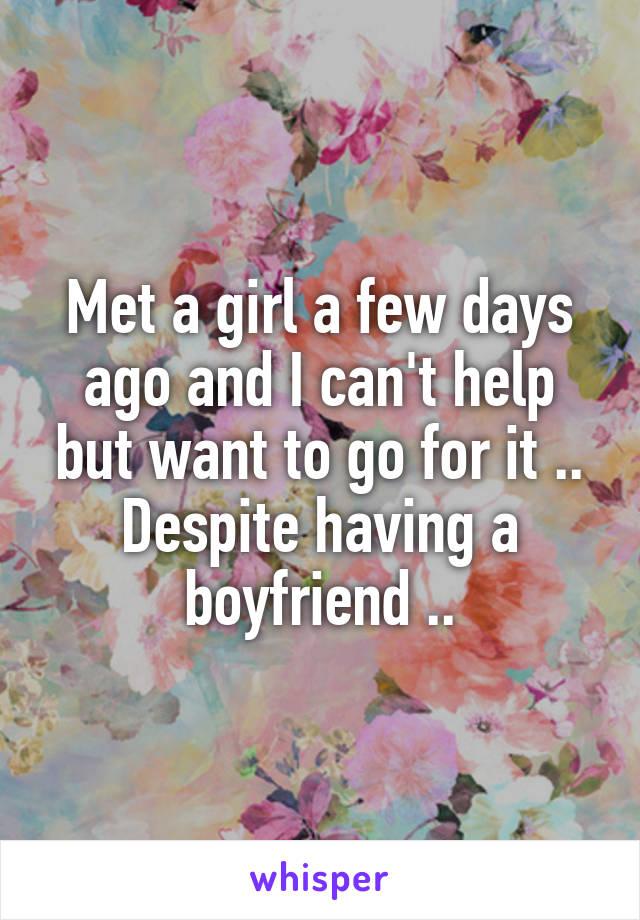 Met a girl a few days ago and I can't help but want to go for it .. Despite having a boyfriend ..