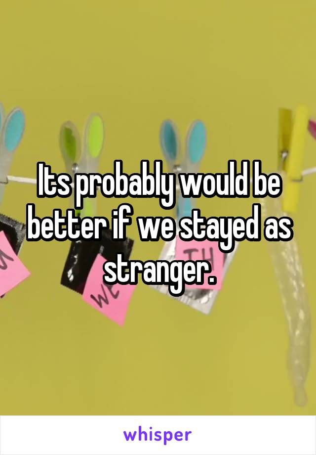 Its probably would be better if we stayed as stranger.