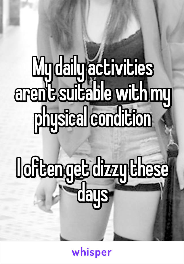 My daily activities aren't suitable with my physical condition  I often get dizzy these days