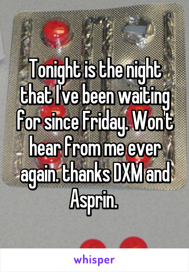 Tonight is the night that I've been waiting for since Friday. Won't hear from me ever again. thanks DXM and Asprin.