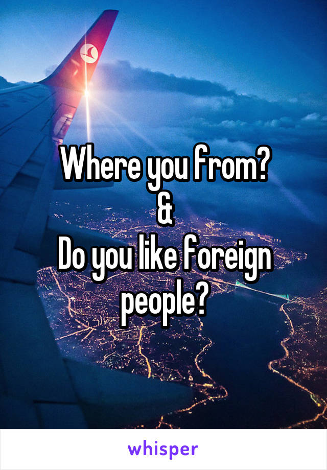 Where you from? & Do you like foreign people?