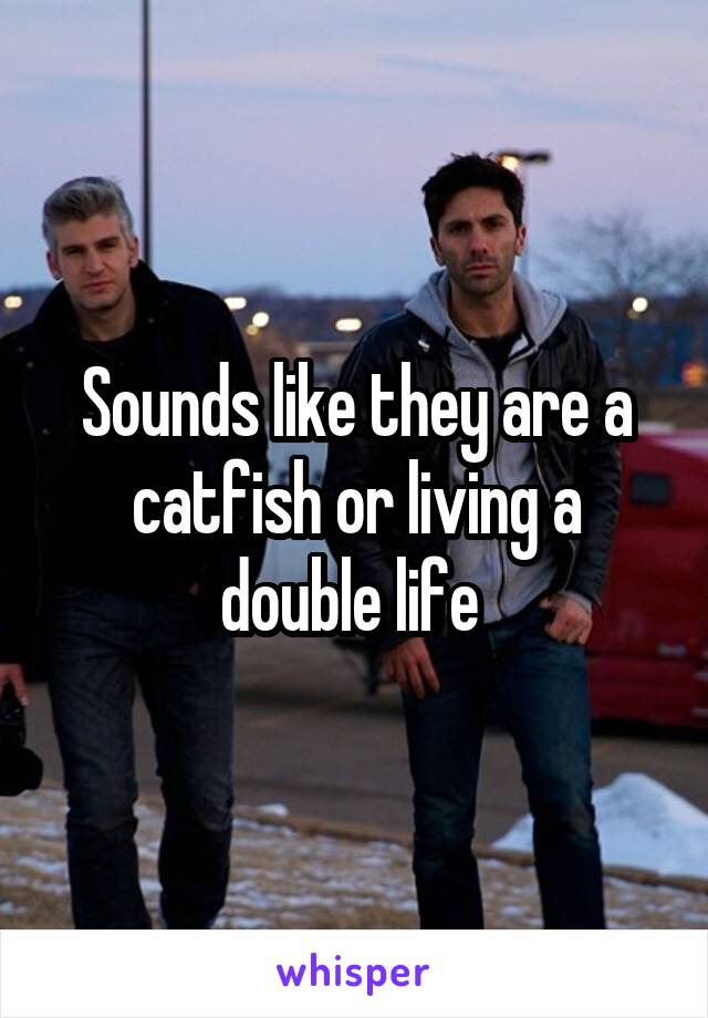 Sounds like they are a catfish or living a double life