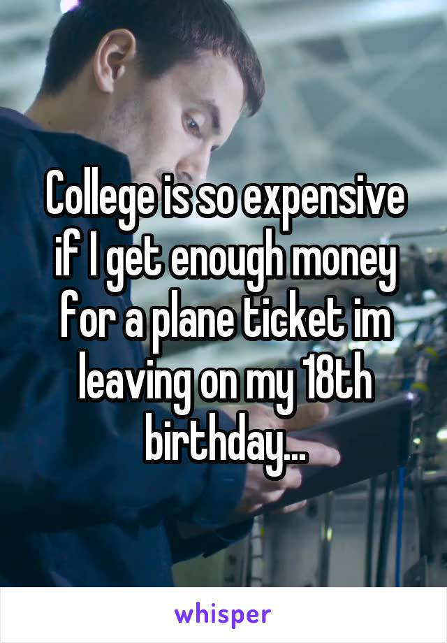 College is so expensive if I get enough money for a plane ticket im leaving on my 18th birthday...