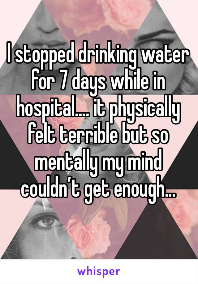 I stopped drinking water for 7 days while in hospital.... it physically felt terrible but so mentally my mind couldn't get enough...