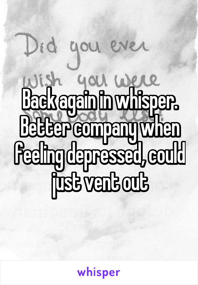 Back again in whisper. Better company when feeling depressed, could just vent out