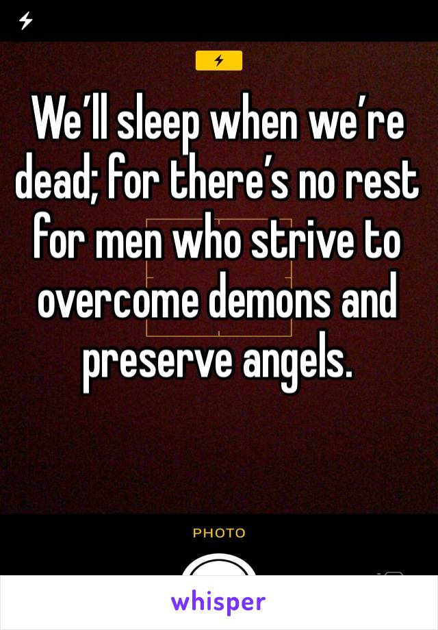 We'll sleep when we're dead; for there's no rest for men who strive to overcome demons and preserve angels.