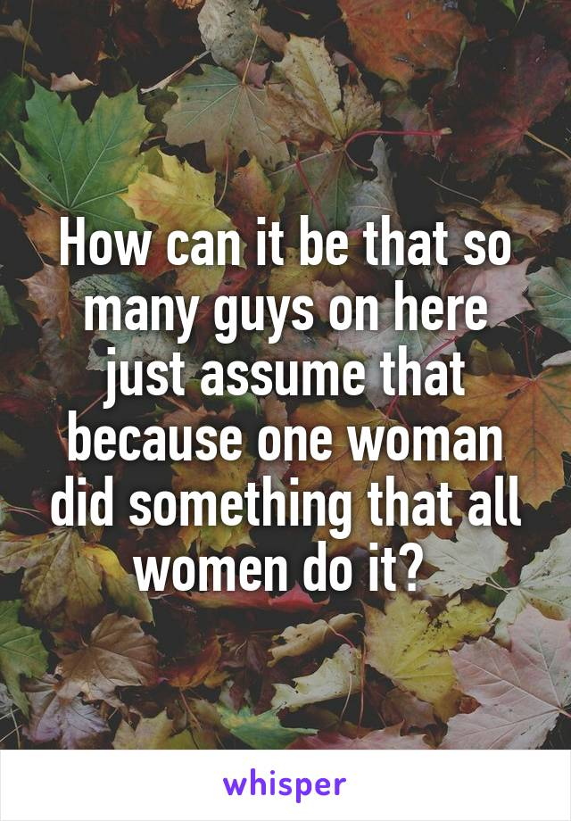 How can it be that so many guys on here just assume that because one woman did something that all women do it?