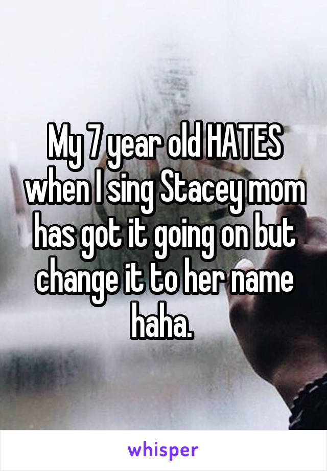 My 7 year old HATES when I sing Stacey mom has got it going on but change it to her name haha.