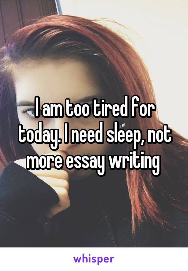 I am too tired for today. I need sleep, not more essay writing