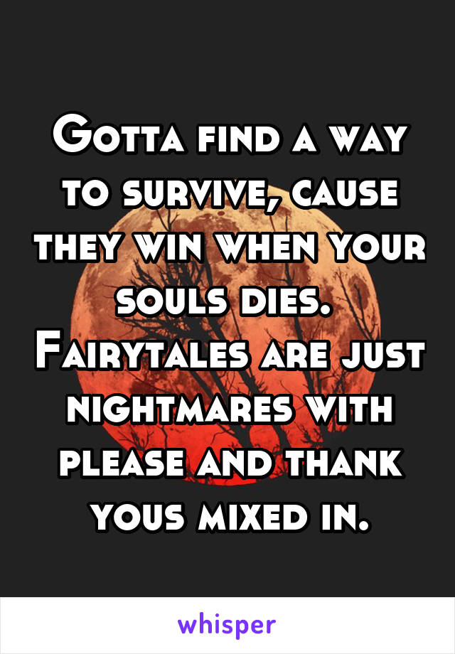 Gotta find a way to survive, cause they win when your souls dies.  Fairytales are just nightmares with please and thank yous mixed in.