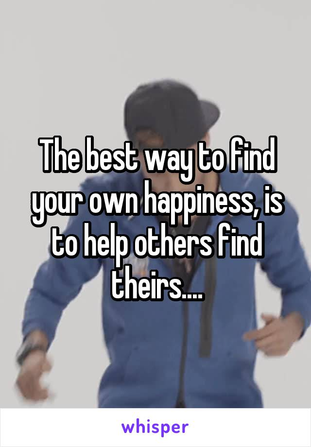 The best way to find your own happiness, is to help others find theirs....
