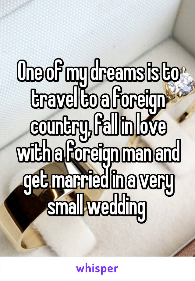 One of my dreams is to travel to a foreign country, fall in love with a foreign man and get married in a very small wedding